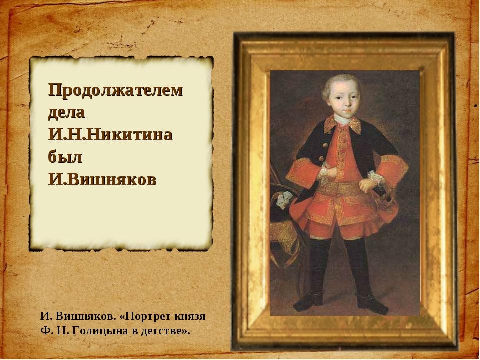 Продолжателем дела И.Н.Никитина был И.Вишняков И. Вишняков. «Портрет князя Ф....