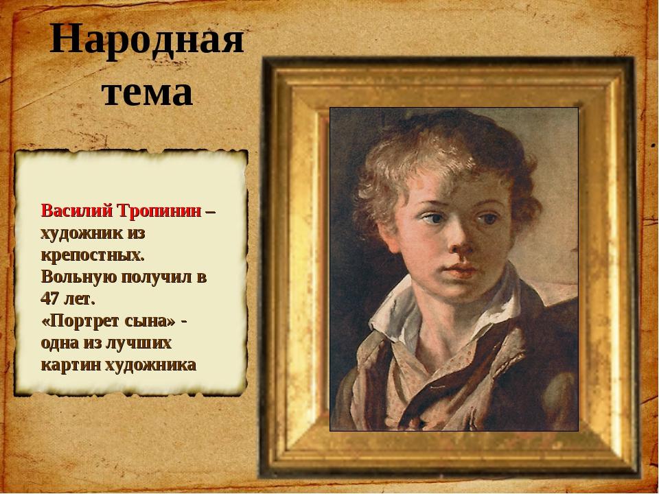 Народная тема Василий Тропинин – художник из крепостных. Вольную получил в 47...