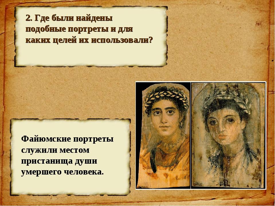 2. Где были найдены подобные портреты и для каких целей их использовали? Файю...