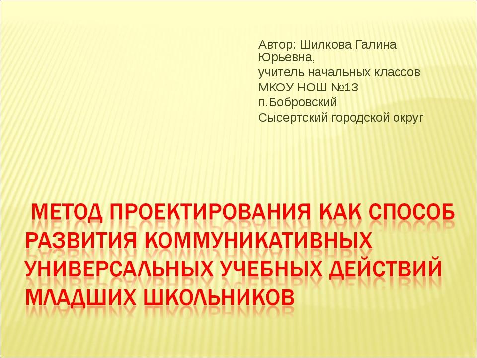 Автор: Шилкова Галина Юрьевна, учитель начальных классов МКОУ НОШ №13 п.Бобро...