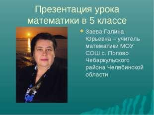 Презентация урока математики в 5 классе Заева Галина Юрьевна – учитель матема