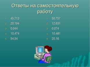 Ответы на самостоятельную работу 45,713 20,194 0,044 10,474 54,54 50,757 12,6