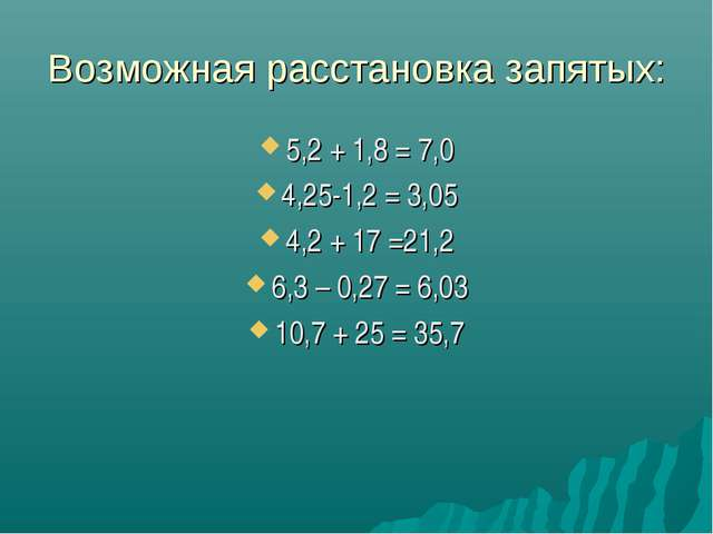 Возможная расстановка запятых: 5,2 + 1,8 = 7,0 4,25-1,2 = 3,05 4,2 + 17 =21,2...