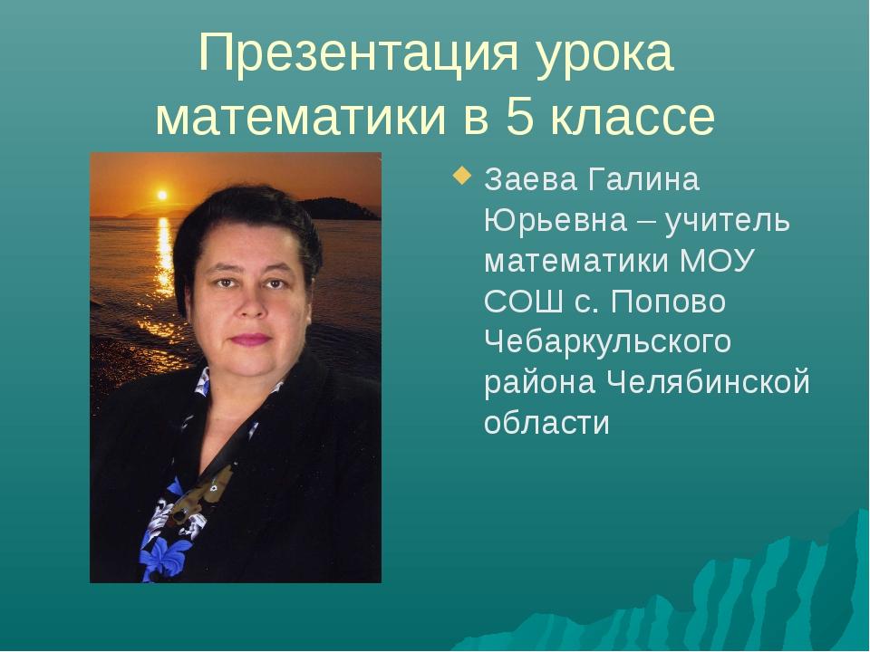 Презентация урока математики в 5 классе Заева Галина Юрьевна – учитель матема...