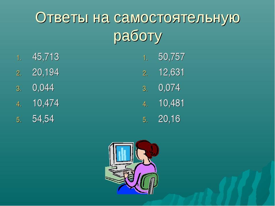 Ответы на самостоятельную работу 45,713 20,194 0,044 10,474 54,54 50,757 12,6...