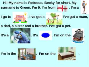 Hi! My name is Rebecca. Becky for short. My surname is Green. I'm 9. I'm fro