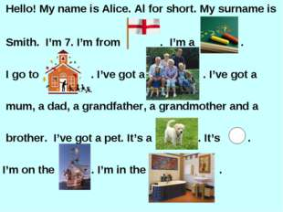 Hello! My name is Alice. Al for short. My surname is Smith. I'm 7. I'm from