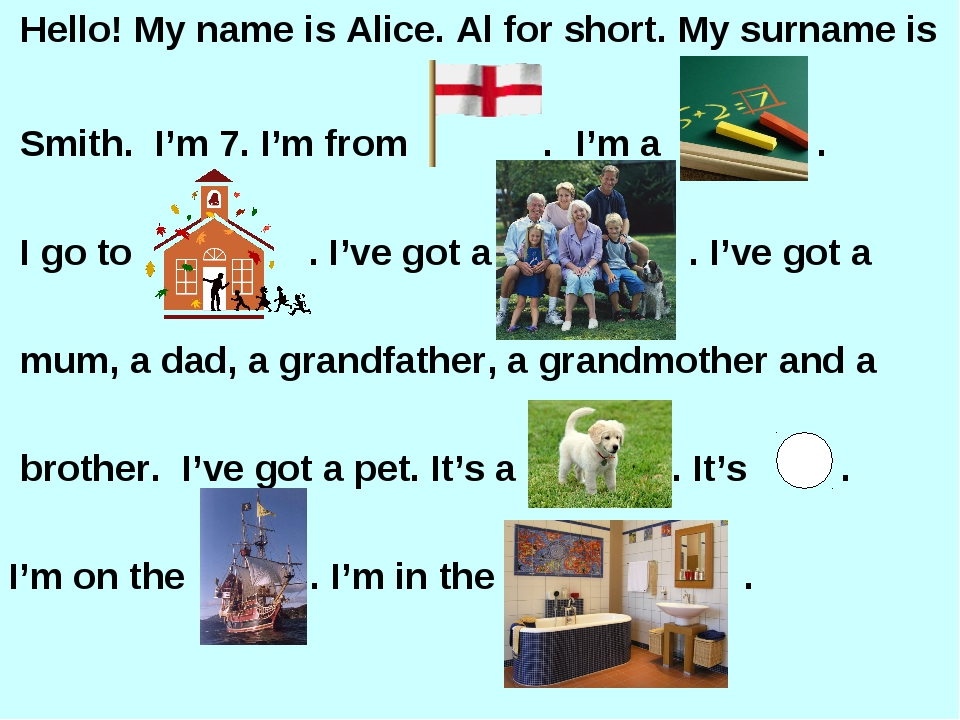 Hello! My name is Alice. Al for short. My surname is Smith. I'm 7. I'm from...