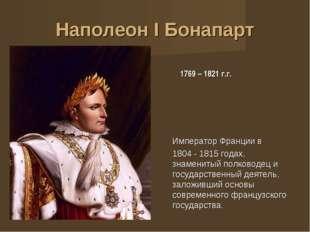 Наполеон I Бонапарт 1769 – 1821 г.г. Император Франции в 1804 - 1815годах, з
