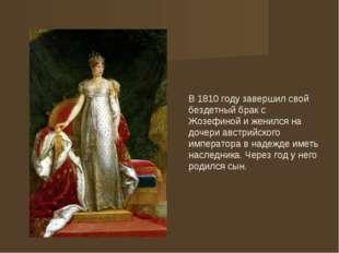 В 1810 году завершил свой бездетный брак с Жозефиной и женился на дочери авс