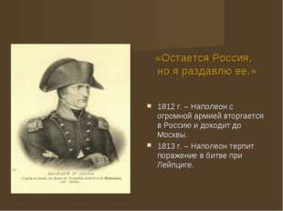 «Остается Россия, но я раздавлю ее.» 1812 г. – Наполеон с огромной армией вт