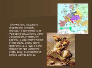 Значительно расширил территорию империи, поставил в зависимость от Франции б