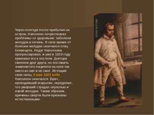 Через полгода после прибытия на остров, Наполеон почувствовал проблемы со зд