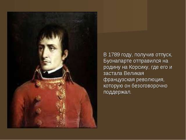 В 1789 году, получив отпуск, Буонапарте отправился на родину на Корсику, где...