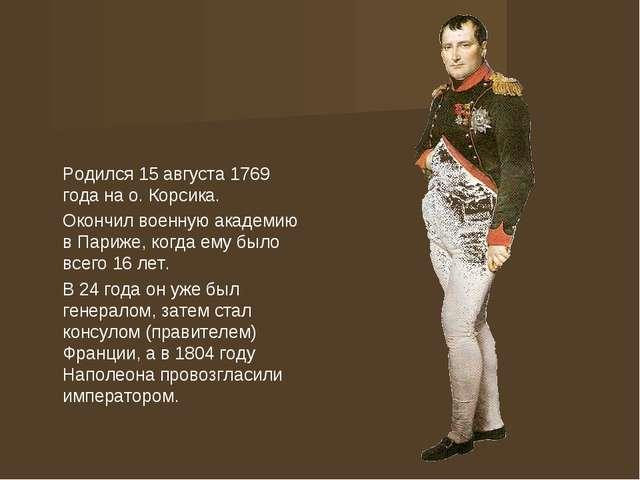Родился 15 августа 1769 года на о. Корсика. Окончил военную академию в Париж...