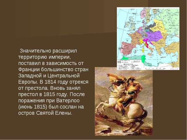 Значительно расширил территорию империи, поставил в зависимость от Франции б...