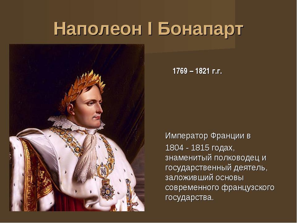 Наполеон I Бонапарт 1769 – 1821 г.г. Император Франции в 1804 - 1815годах, з...