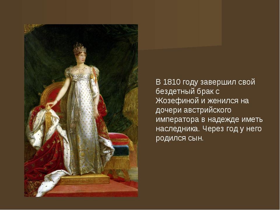 В 1810 году завершил свой бездетный брак с Жозефиной и женился на дочери авс...