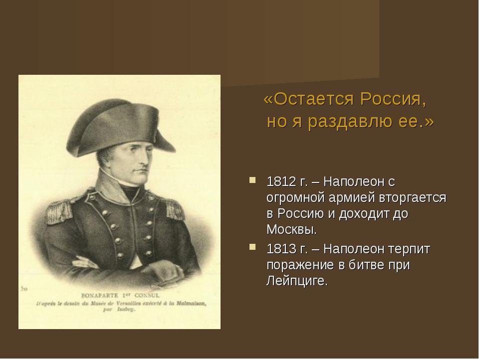 «Остается Россия, но я раздавлю ее.» 1812 г. – Наполеон с огромной армией вт...