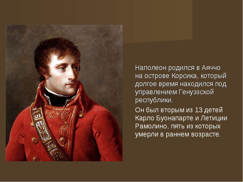 Наполеон родился в Аяччо на острове Корсика, который долгое время находился...