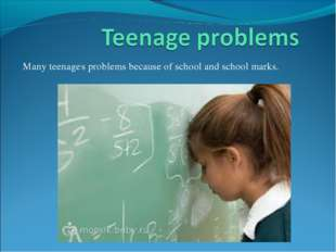 Many teenage,s problems because of school and school marks.