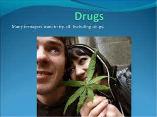 Many teenagers want to try all. Including drugs.