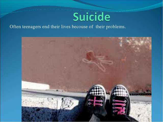 Often teenagers end their lives becouse of their problems.