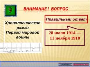 Правильный ответ 28 июля 1914 — 11 ноября 1918 Хронологические рамки Первой м