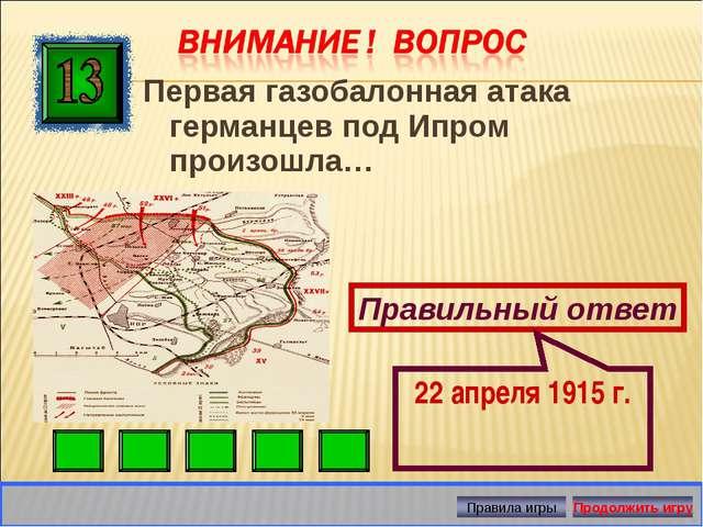 Первая газобалонная атака германцев под Ипром произошла… Правильный ответ 22...