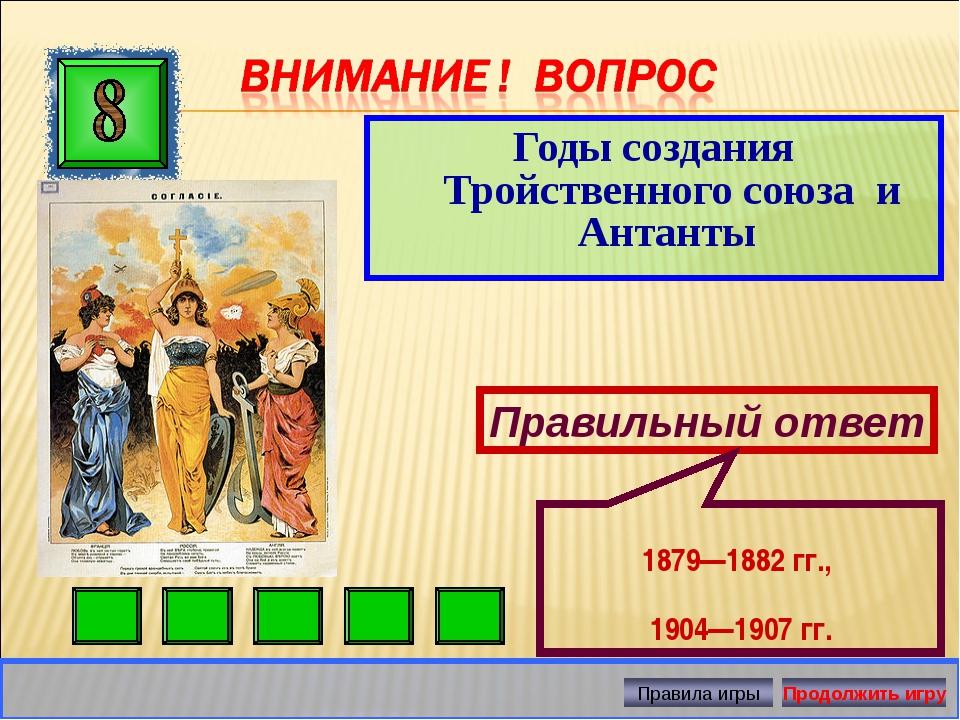 Годы создания Тройственного союза и Антанты Правильный ответ 1879—1882 гг., 1...