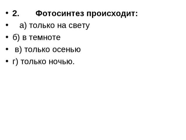 2. Фотосинтез происходит:  а) только на свету б) в темноте в) только осенью...