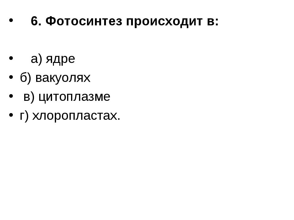 6. Фотосинтез происходит в:  а) ядре б) вакуолях в) цитоплазме г) хлоропла...