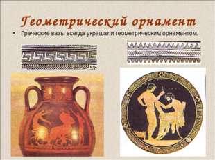 Геометрический орнамент Греческие вазы всегда украшали геометрическим орнамен