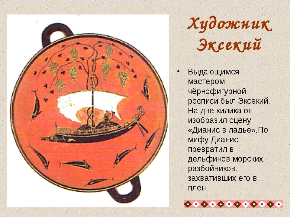 Художник Эксекий Выдающимся мастером чёрнофигурной росписи был Эксекий. На дн...