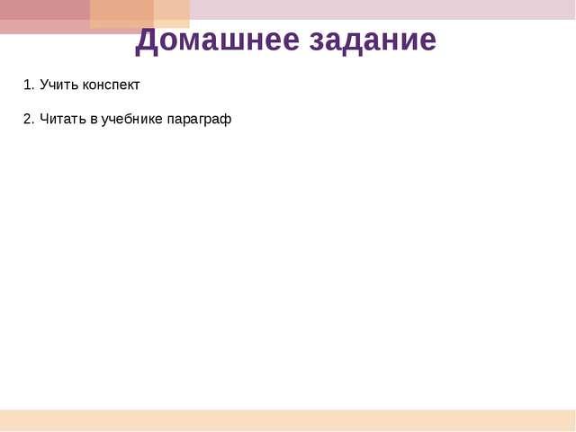 Домашнее задание 1. Учить конспект 2. Читать в учебнике параграф
