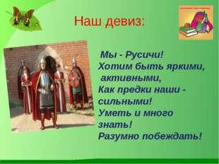 Наш девиз: Мы - Русичи! Хотим быть яркими, активными, Как предки наши - сил