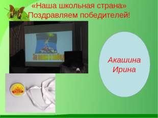 «Наша школьная страна» Поздравляем победителей! Акашина Ирина