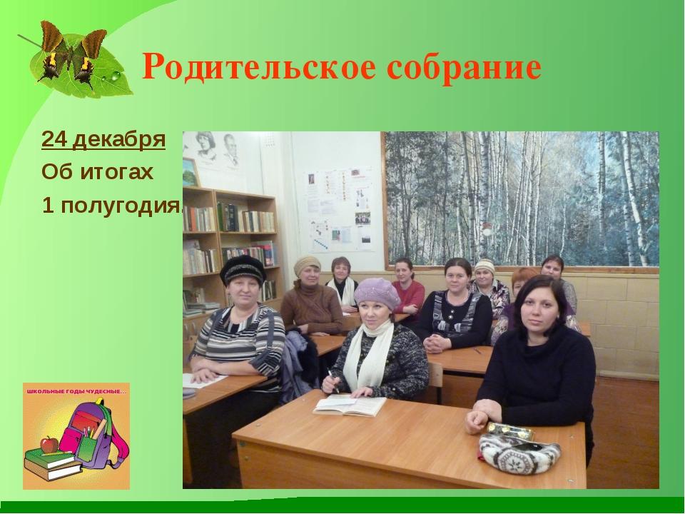 Родительское собрание 24 декабря Об итогах 1 полугодия.