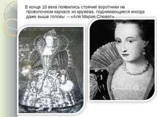 В конце 16 века появились стоячие воротники на проволочном каркасе из кружев
