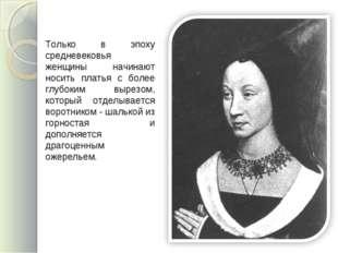 Только в эпоху средневековья женщины начинают носить платья с более глубоким