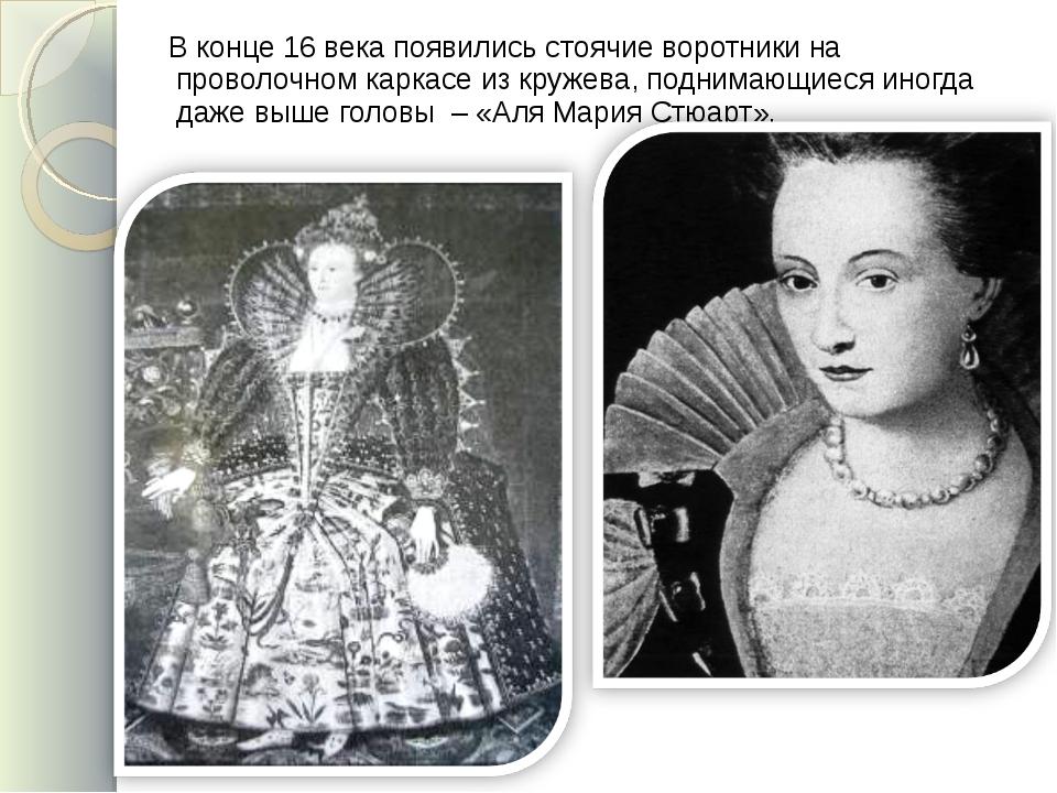В конце 16 века появились стоячие воротники на проволочном каркасе из кружев...