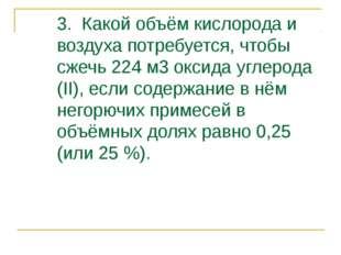 3. Какой объём кислорода и воздуха потребуется, чтобы сжечь 224 м3 оксида угл