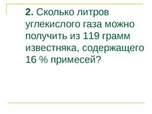 2. Сколько литров углекислого газа можно получить из 119 грамм известняка, со