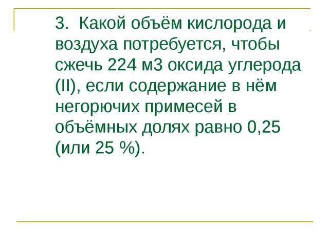 3. Какой объём кислорода и воздуха потребуется, чтобы сжечь 224 м3 оксида угл...