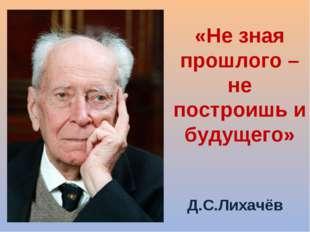 «Не зная прошлого – не построишь и будущего» Д.С.Лихачёв