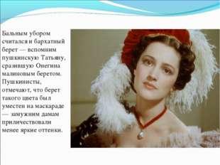 Бальным убором считался и бархатный берет — вспомним пушкинскую Татьяну, сраз