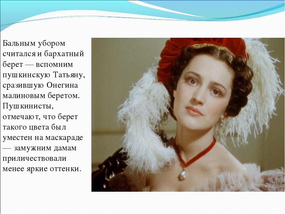 Бальным убором считался и бархатный берет — вспомним пушкинскую Татьяну, сраз...