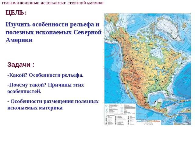 ЦЕЛЬ: Изучить особенности рельефа и полезных ископаемых Северной Америки РЕЛЬ...