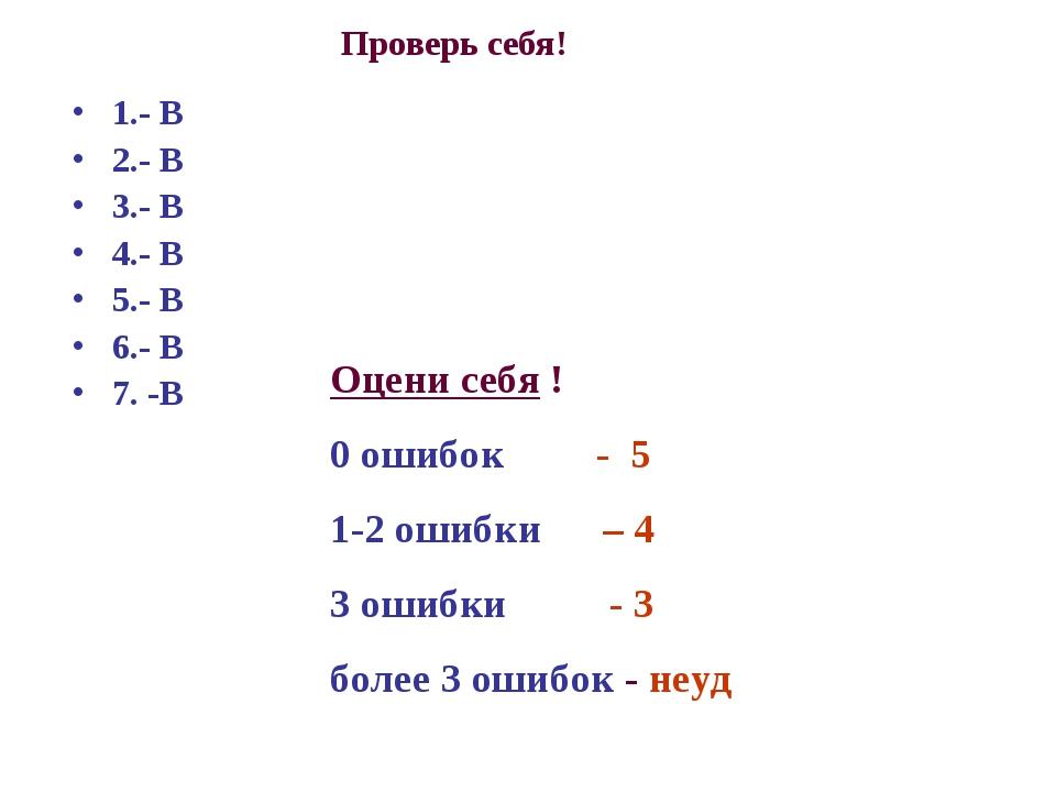 Проверь себя! 1.- В 2.- В 3.- В 4.- В 5.- В 6.- В 7. -В Оцени себя ! 0 ошибок...
