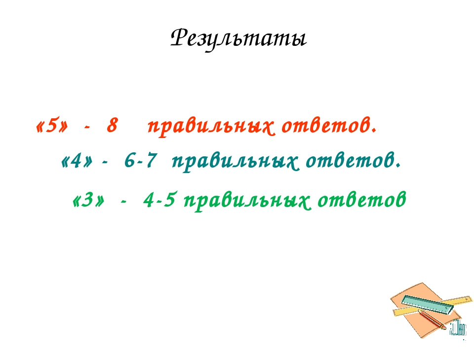 Результаты «5» - 8 правильных ответов. «4» - 6-7 правильных ответов. «3» - 4-...